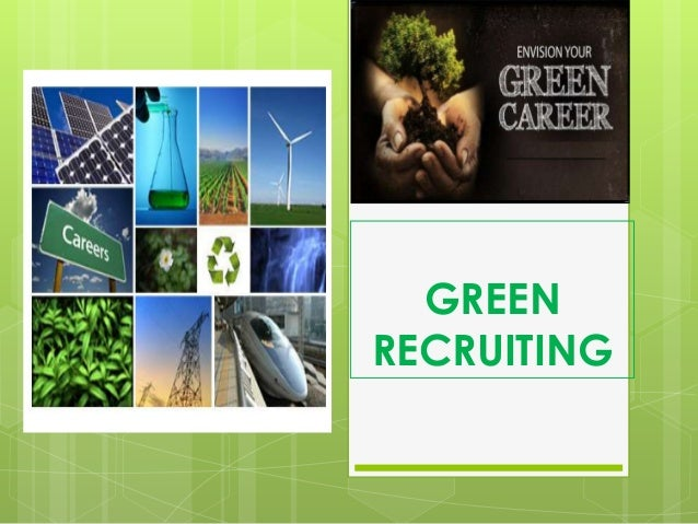 green recruitment Green jobs are central to sustainable development and respond to the global challenges of environmental protection, economic development and social inclusionby engaging governments, workers and employers as active agents of change, the ilo promotes the greening of enterprises, workplace practices and the labour market as a whole.