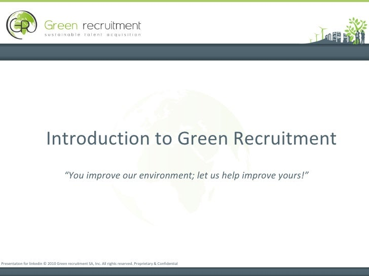 Introduction to Green Recruitment  Presentation for linkedin © 2010 Green recruitment SA, Inc. All rights reserved. Propri...