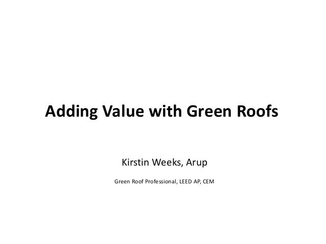 Adding Value with Green Roofs Kirstin Weeks, Arup Green Roof Professional, LEED AP, CEM  1