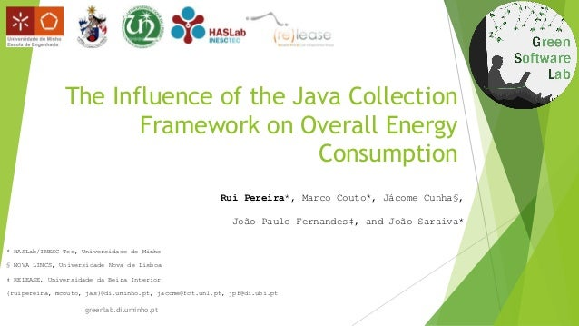 The Influence of the Java Collection Framework on Overall Energy Consumption Rui Pereira*, Marco Couto*, Jácome Cunha§, Jo...
