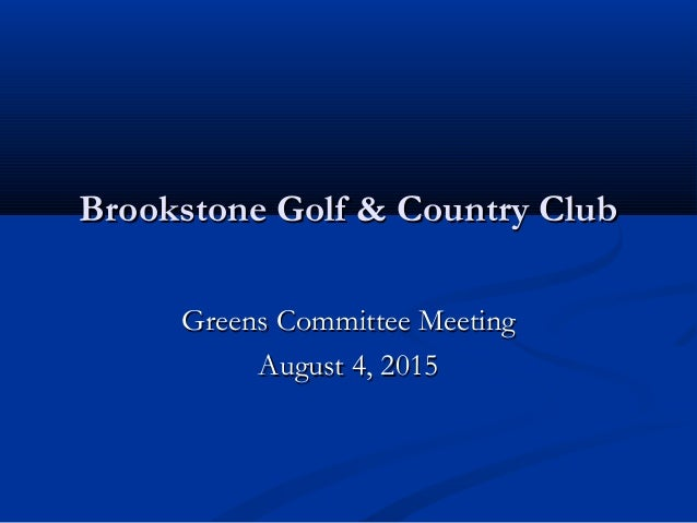 Brookstone Golf & Country ClubBrookstone Golf & Country Club Greens Committee MeetingGreens Committee Meeting August 4, 20...