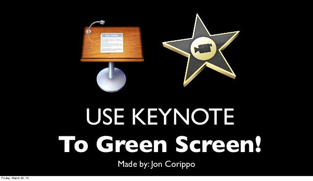 USE KEYNOTE                       To Green Screen!                           Made by: Jon CorippoFriday, March 22, 13