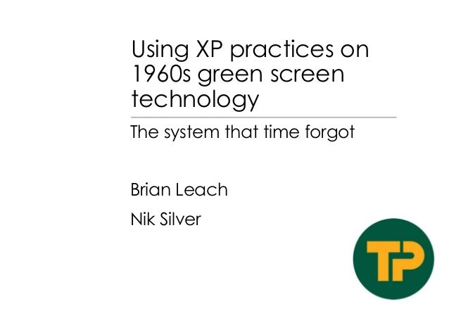 Using XP practices on 1960s green screen technology The system that time forgot  Brian Leach Nik Silver