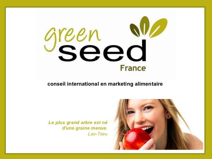 conseil international en marketing alimentaireLe plus grand arbre est né      dune graine menue.                 Lao-Tseu