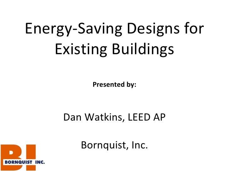 Energy-Saving Designs for Existing Buildings Presented by: Dan Watkins, LEED AP Bornquist, Inc.