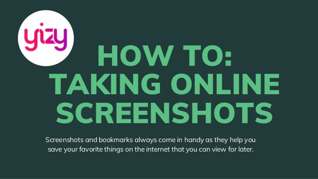 HOW TO: TAKING ONLINE SCREENSHOTS Screenshots and bookmarks always come in handy as they help you save your favorite thing...