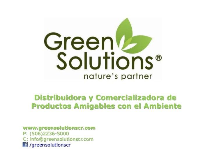 Distribuidora y Comercializadora de   Productos Amigables con el Ambientewww.greensolutionscr.comP: (506)2236-5000C: info@...