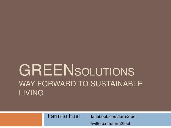 GREENSOLUTIONSWAY FORWARD TO SUSTAINABLELIVING      Farm to Fuel   facebook.com/farm2fuel                     twitter.com/...
