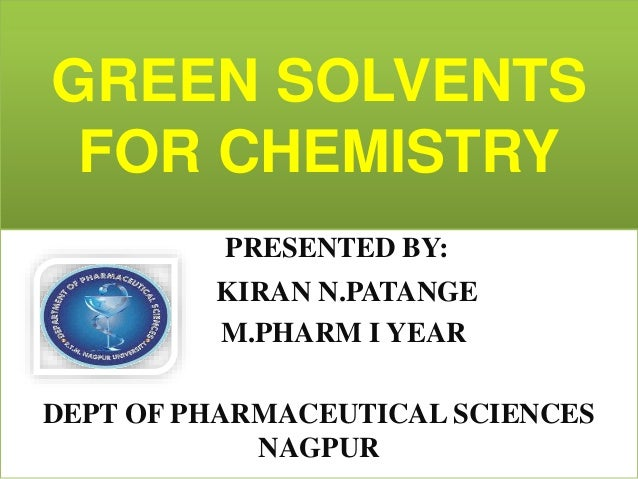 GREEN SOLVENTS FOR CHEMISTRY PRESENTED BY: KIRAN N.PATANGE M.PHARM I YEAR DEPT OF PHARMACEUTICAL SCIENCES NAGPUR