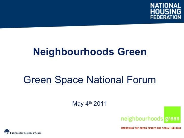 <ul><li>May 4 th  2011 </li></ul><ul><li>Neighbourhoods Green </li></ul><ul><li>Green Space National Forum </li></ul>