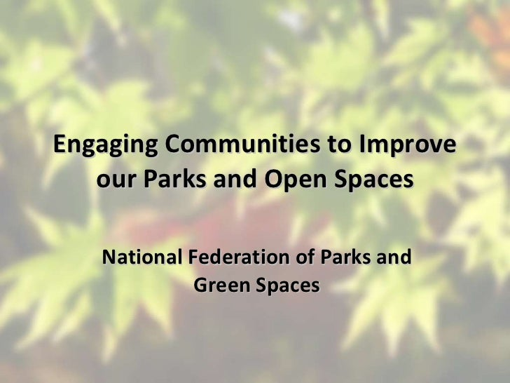 Engaging Communities to Improve our Parks and Open Spaces National Federation of Parks and Green Spaces