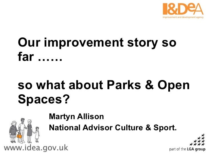 Our improvement story so far …… so what about Parks & Open Spaces? Martyn Allison National Advisor Culture & Sport.