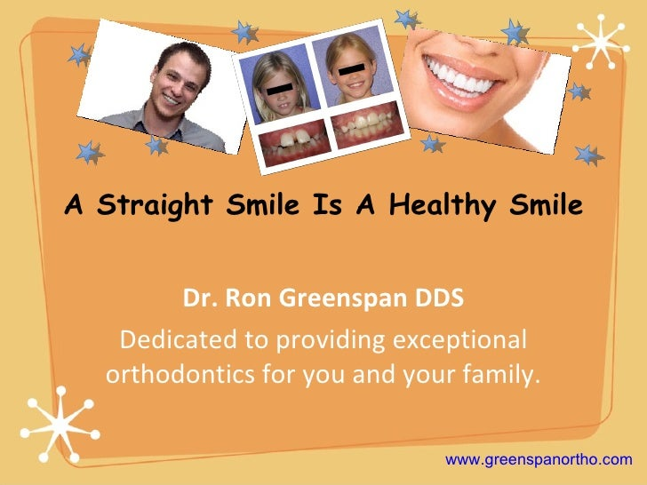 A Straight Smile Is A Healthy Smile Dr. Ron Greenspan DDS Dedicated to providing exceptional orthodontics for you and your...