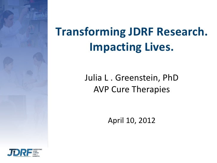 Transforming JDRF Research.      Impacting Lives.     Julia L . Greenstein, PhD       AVP Cure Therapies           April 1...