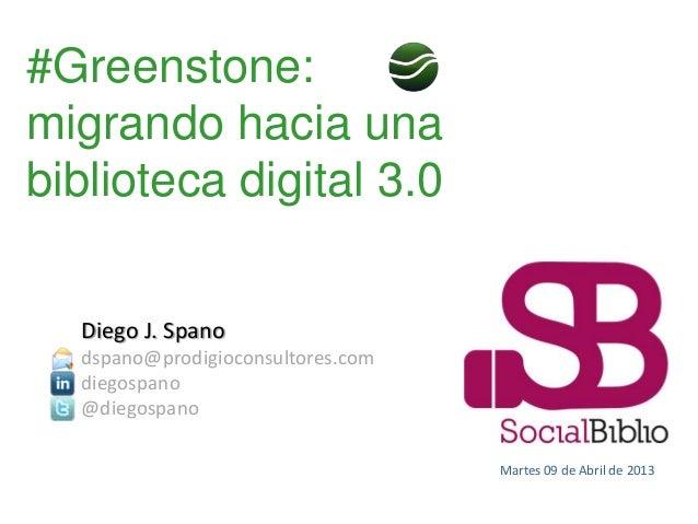 #Greenstone:migrando hacia unabiblioteca digital 3.0  Diego J. Spano  dspano@prodigioconsultores.com  diegospano  @diegosp...