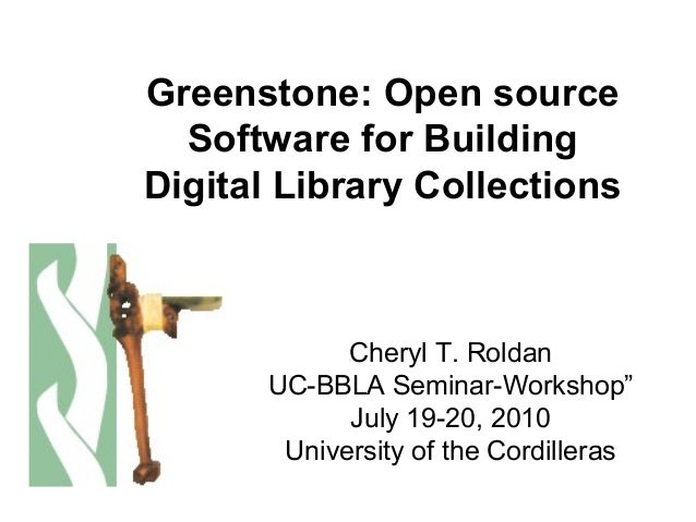 "Greenstone: Open source Software for Building Digital Library Collections Cheryl T. Roldan UC-BBLA Seminar-Workshop"" July ..."