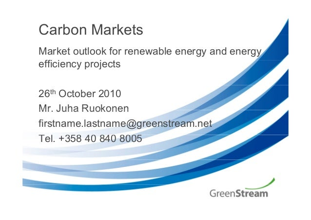 Carbon Markets Market outlook for renewable energy and energy ffi i j tefficiency projects 26th October 2010 Mr Juha Ruoko...