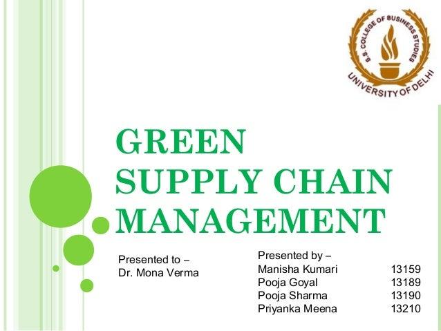 GREEN SUPPLY CHAIN MANAGEMENT Presented by – Manisha Kumari 13159 Pooja Goyal 13189 Pooja Sharma 13190 Priyanka Meena 1321...