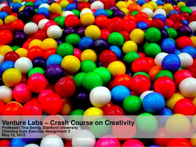 1Venture Labs – Crash Course on CreativityProfessor Tina Seelig, Stanford UniversityChewing Gum Exercise Assignment 3May 1...