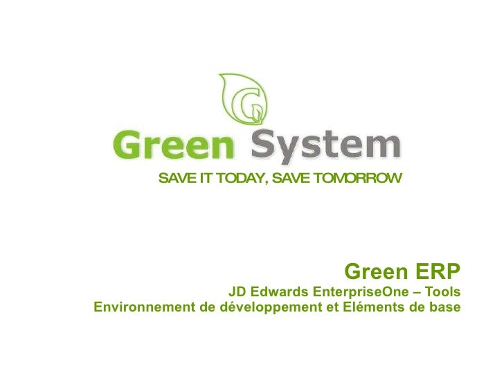SAVE IT TODAY, SAVE TOMORROW Green ERP JD Edwards EnterpriseOne – Tools Environnement de développement et Eléments de base