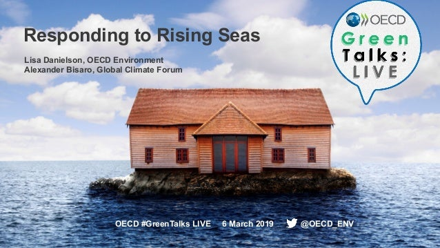 1 Responding to Rising Seas OECD #GreenTalks LIVE 6 March 2019 @OECD_ENV Lisa Danielson, OECD Environment Alexander Bisaro...