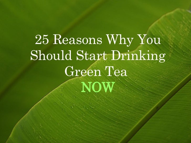 25 Reasons Why You Should Start Drinking Green Tea  NOW