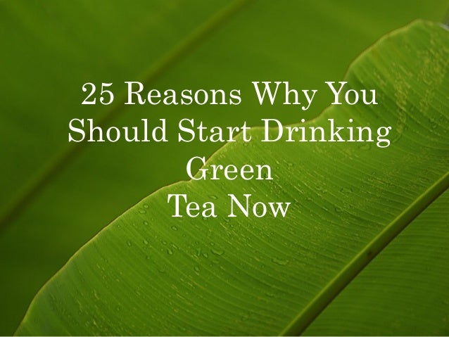 25 Reasons Why YouShould Start Drinking       Green      Tea Now