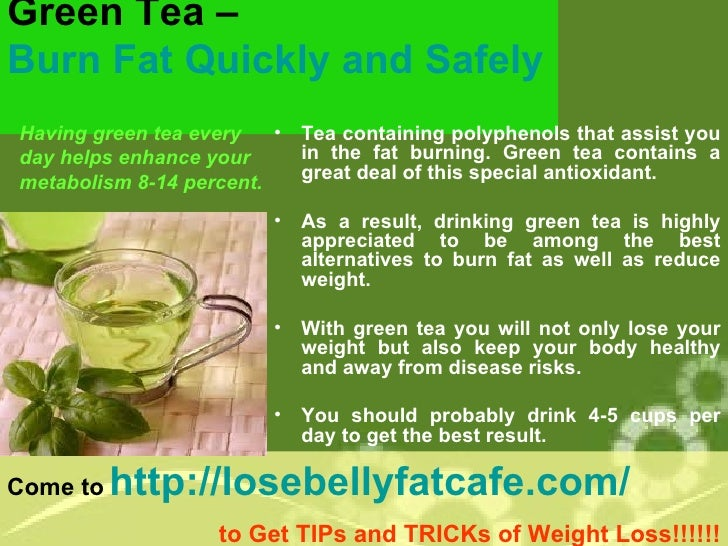 Green Tea –  Burn Fat Quickly and Safely   <ul><li>Having green tea every </li></ul><ul><li>day helps enhance your </li></...