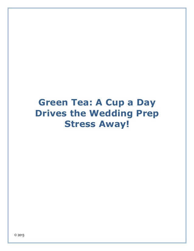 Green Tea: A Cup a Day         Drives the Wedding Prep               Stress Away!© 2013