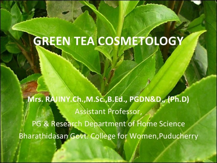 GREEN TEA COSMETOLOGY  Mrs. RAJINY.Ch.,M.Sc.,B.Ed., PGDN&D., (Ph.D)               Assistant Professor,   PG & Research Dep...