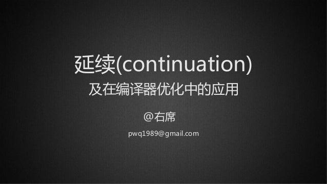 延续(continuation) 及在编译器优化中的应用 @右席 pwq1989@gmail.com