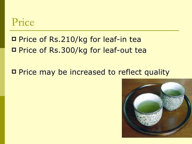 Price <ul><li>Price of Rs.210/kg for leaf-in tea </li></ul><ul><li>Price of Rs.300/kg for leaf-out tea </li></ul><ul><li>P...