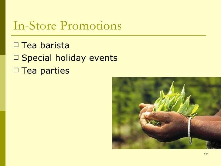 In-Store Promotions <ul><li>Tea barista </li></ul><ul><li>Special holiday events </li></ul><ul><li>Tea parties </li></ul>