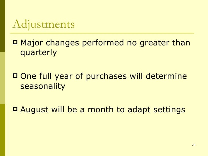Adjustments <ul><li>Major changes performed no greater than quarterly </li></ul><ul><li>One full year of purchases will de...