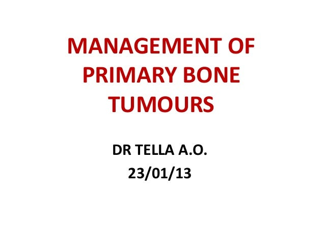 MANAGEMENT OF PRIMARY BONE TUMOURS DR TELLA A.O. 23/01/13