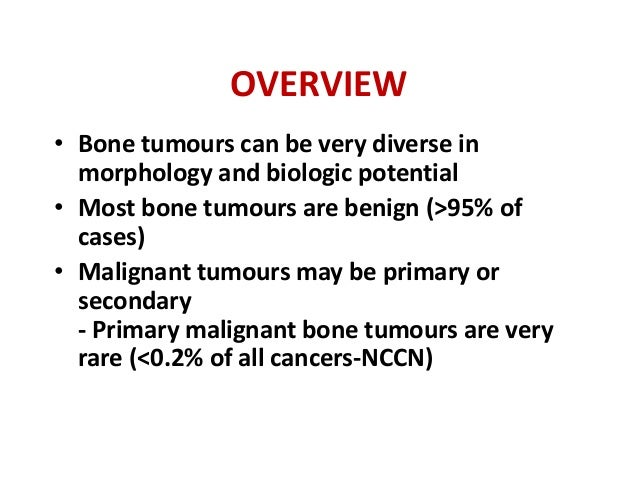 OVERVIEW • Bone tumours can be very diverse in morphology and biologic potential • Most bone tumours are benign (˃95% of c...