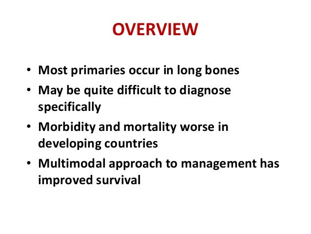 OVERVIEW • Most primaries occur in long bones • May be quite difficult to diagnose specifically • Morbidity and mortality ...