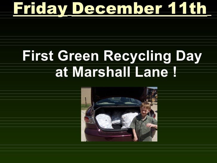 Friday December 11th  First Green Recycling Day      at Marshall Lane !
