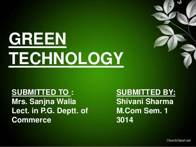 GREEN TECHNOLOGY SUBMITTED TO : Mrs. Sanjna Walia Lect. in P.G. Deptt. of Commerce  SUBMITTED BY: Shivani Sharma M.Com Sem...
