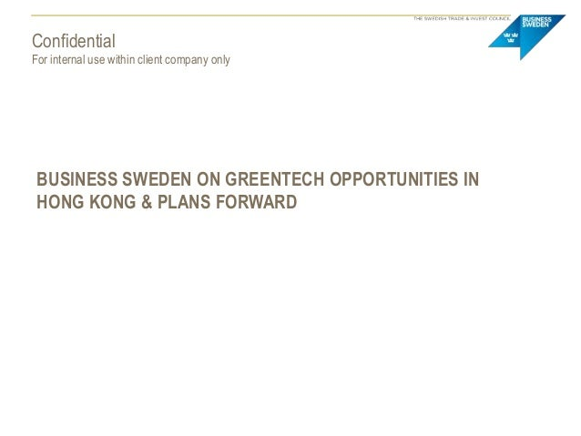 ConfidentialFor internal use within client company onlyBUSINESS SWEDEN ON GREENTECH OPPORTUNITIES INHONG KONG & PLANS FORW...