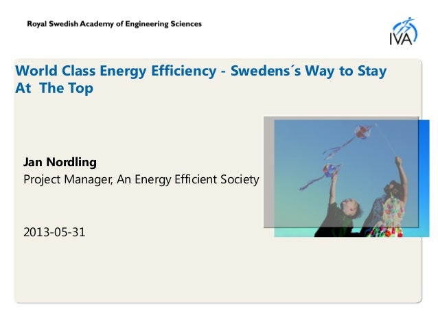 World Class Energy Efficiency - Swedens´s Way to StayAt The TopJan NordlingProject Manager, An Energy Efficient Society201...