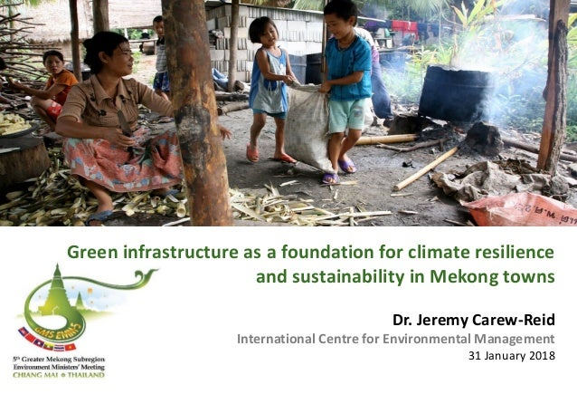 Green infrastructure as a foundation for climate resilience and sustainability in Mekong towns Dr. Jeremy Carew-Reid Inter...
