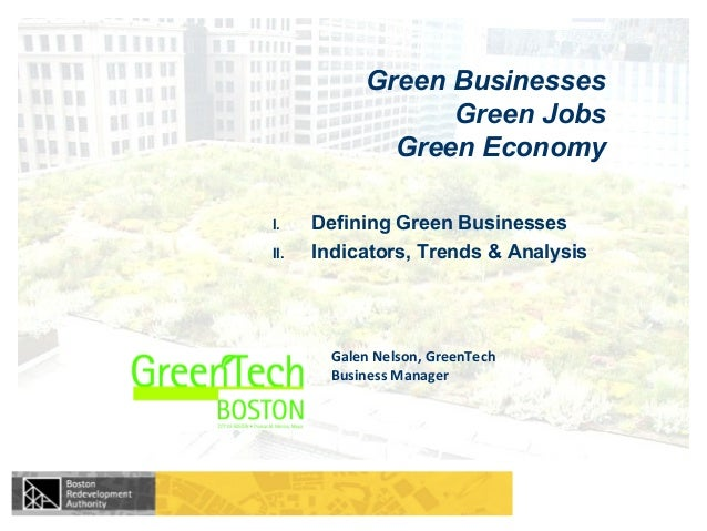 Galen Nelson, GreenTech Business Manager Green Businesses Green Jobs Green Economy I. Defining Green Businesses II. Indica...