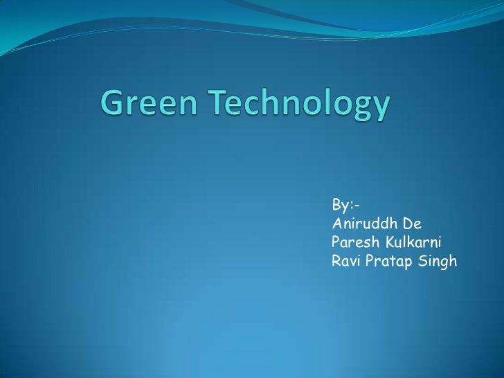 Green Technology<br />By:-<br />Aniruddh De<br />PareshKulkarni<br />		Ravi Pratap Singh<br />