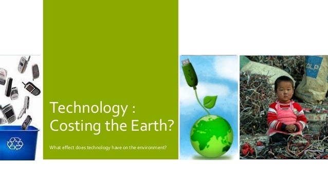 Technology :Costing the Earth?What effect does technology have on the environment?