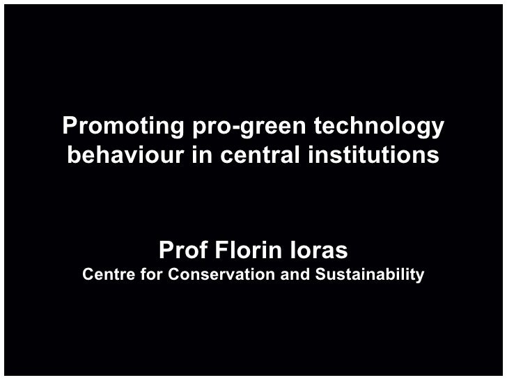 Promoting pro-green technology behaviour in central institutions Prof Florin Ioras Centre for Conservation and Sustainabil...