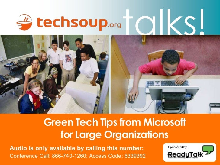 talks!              Green Tech Tips from Microsoft                for Large Organizations Audio is only available by calli...