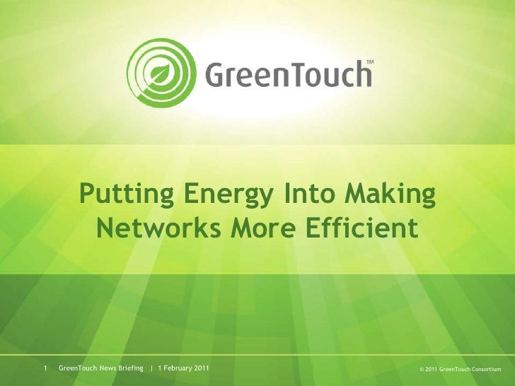 GreenTouch News Briefing   |  1 February 2011<br />1<br />Putting Energy Into Making Networks More Efficient<br />© 2011 G...