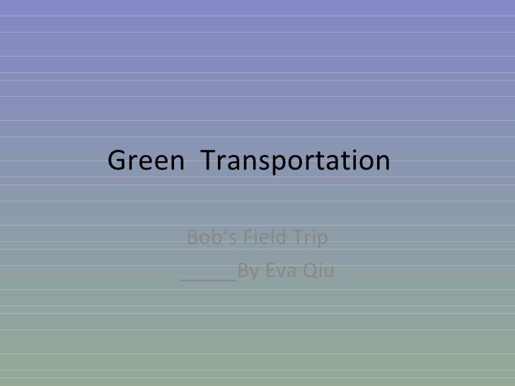 Green  Transportation Bob's Field Trip _____By Eva Qiu