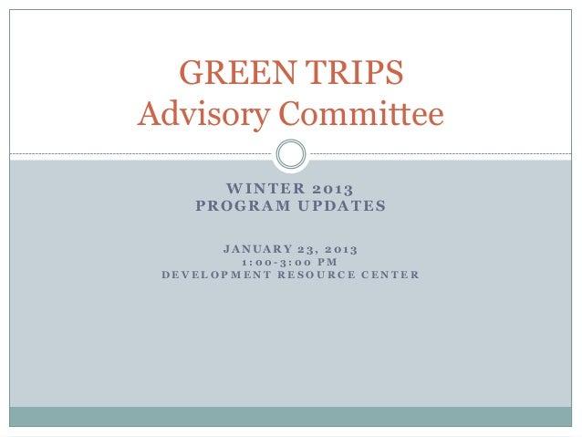 GREEN TRIPSAdvisory Committee      WINTER 2013    PROGRAM UPDATES       JANUARY 23, 2013         1:00-3:00 PM DEVELOPMENT ...